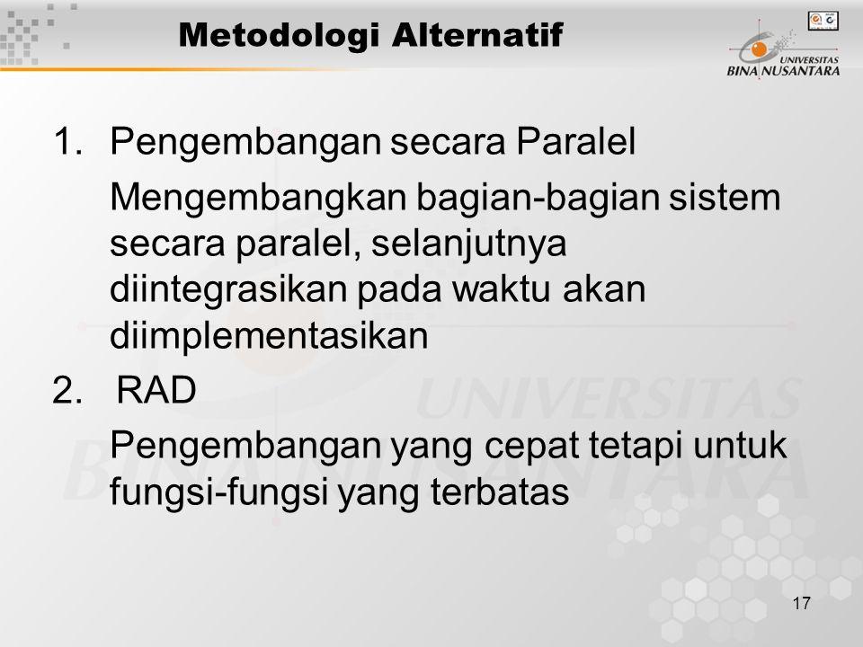17 Metodologi Alternatif 1.Pengembangan secara Paralel Mengembangkan bagian-bagian sistem secara paralel, selanjutnya diintegrasikan pada waktu akan d