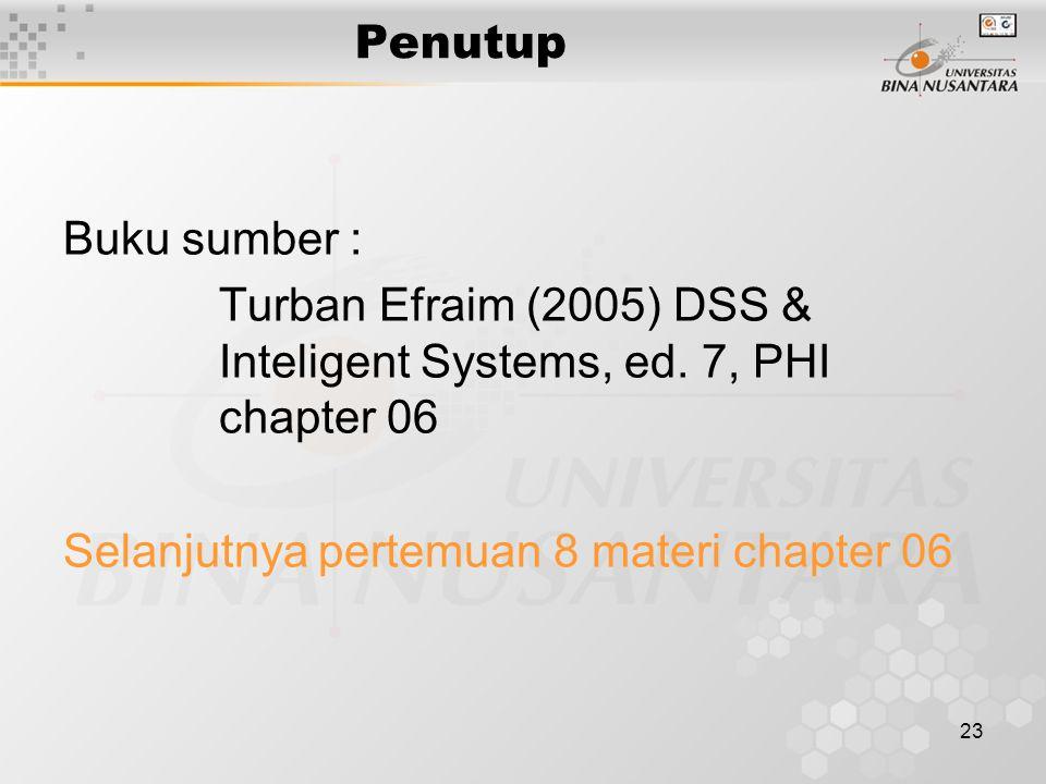 23 Penutup Buku sumber : Turban Efraim (2005) DSS & Inteligent Systems, ed. 7, PHI chapter 06 Selanjutnya pertemuan 8 materi chapter 06
