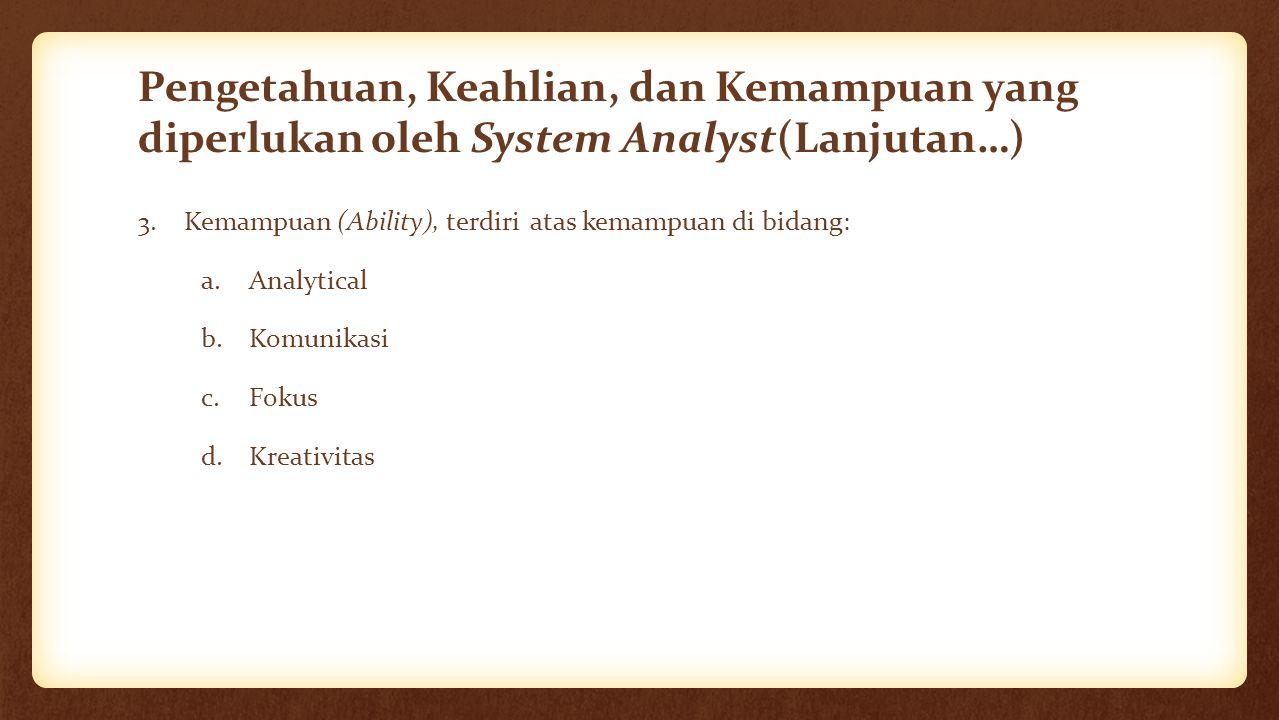 Pengetahuan, Keahlian, dan Kemampuan yang diperlukan oleh System Analyst(Lanjutan…) 3. Kemampuan (Ability), terdiri atas kemampuan di bidang: a.Analyt