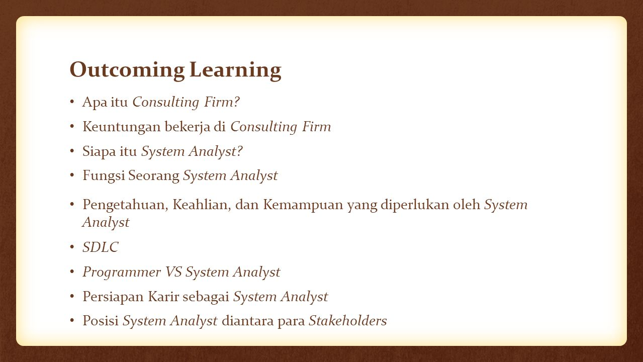 Outcoming Learning Apa itu Consulting Firm? Keuntungan bekerja di Consulting Firm Siapa itu System Analyst? Fungsi Seorang System Analyst Pengetahuan,
