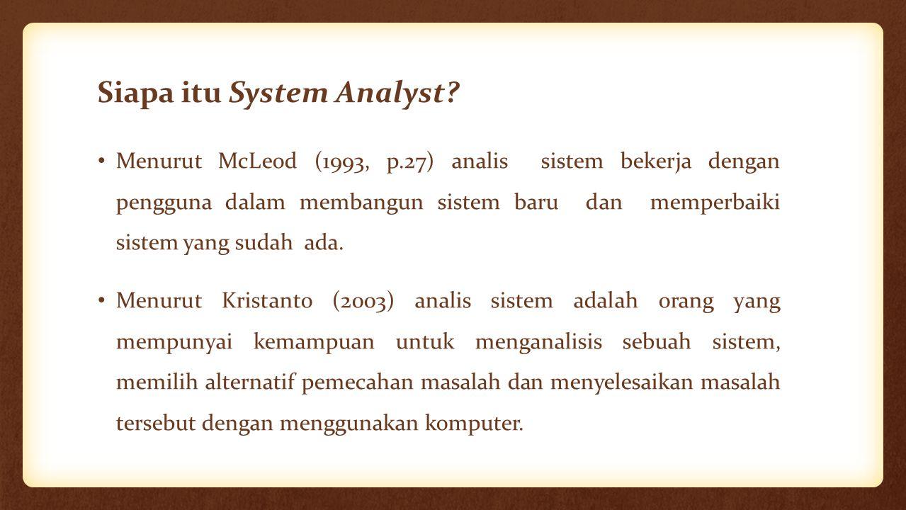 Siapa itu System Analyst? Menurut McLeod (1993, p.27) analis sistem bekerja dengan pengguna dalam membangun sistem baru dan memperbaiki sistem yang su
