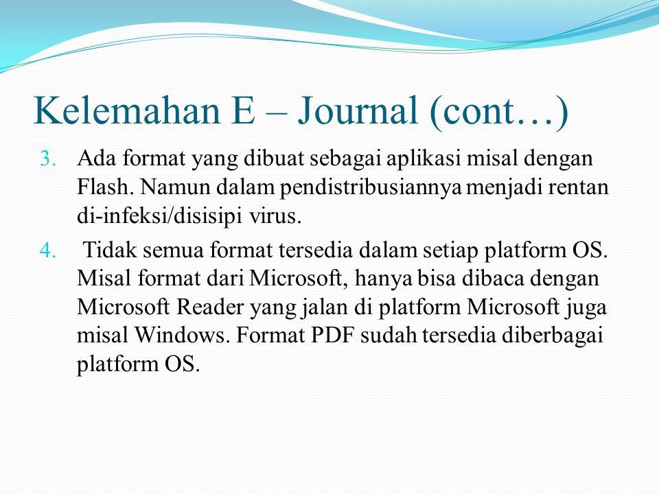 Kelemahan E – Journal (cont…) 3. Ada format yang dibuat sebagai aplikasi misal dengan Flash. Namun dalam pendistribusiannya menjadi rentan di-infeksi/