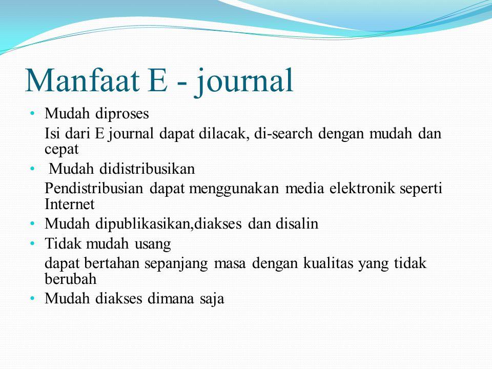 Manfaat E - journal Mudah diproses Isi dari E journal dapat dilacak, di-search dengan mudah dan cepat Mudah didistribusikan Pendistribusian dapat menggunakan media elektronik seperti Internet Mudah dipublikasikan,diakses dan disalin Tidak mudah usang dapat bertahan sepanjang masa dengan kualitas yang tidak berubah Mudah diakses dimana saja