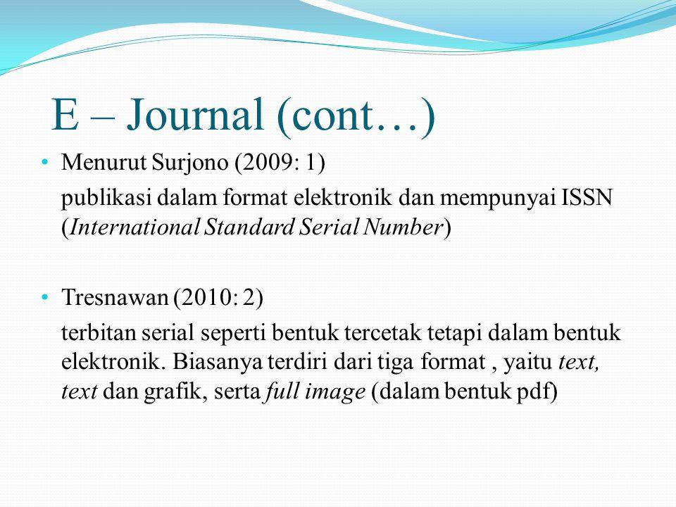 E – Journal (cont…) Menurut Surjono (2009: 1) publikasi dalam format elektronik dan mempunyai ISSN (International Standard Serial Number) Tresnawan (2010: 2) terbitan serial seperti bentuk tercetak tetapi dalam bentuk elektronik.