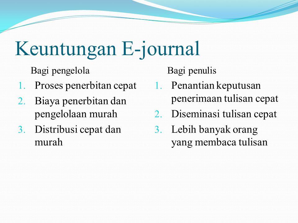 Keuntungan E-journal Bagi pengelola 1. Proses penerbitan cepat 2. Biaya penerbitan dan pengelolaan murah 3. Distribusi cepat dan murah Bagi penulis 1.