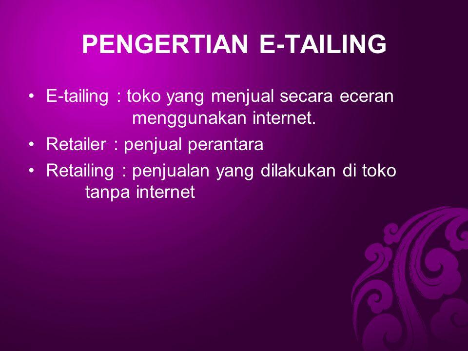 PENGERTIAN E-TAILING E-tailing : toko yang menjual secara eceran menggunakan internet. Retailer : penjual perantara Retailing : penjualan yang dilakuk