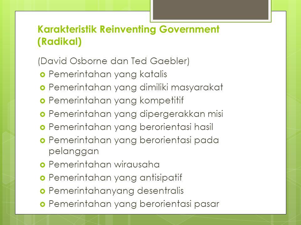 Karakteristik Reinventing Government (Radikal) (David Osborne dan Ted Gaebler)  Pemerintahan yang katalis  Pemerintahan yang dimiliki masyarakat  Pemerintahan yang kompetitif  Pemerintahan yang dipergerakkan misi  Pemerintahan yang berorientasi hasil  Pemerintahan yang berorientasi pada pelanggan  Pemerintahan wirausaha  Pemerintahan yang antisipatif  Pemerintahanyang desentralis  Pemerintahan yang berorientasi pasar