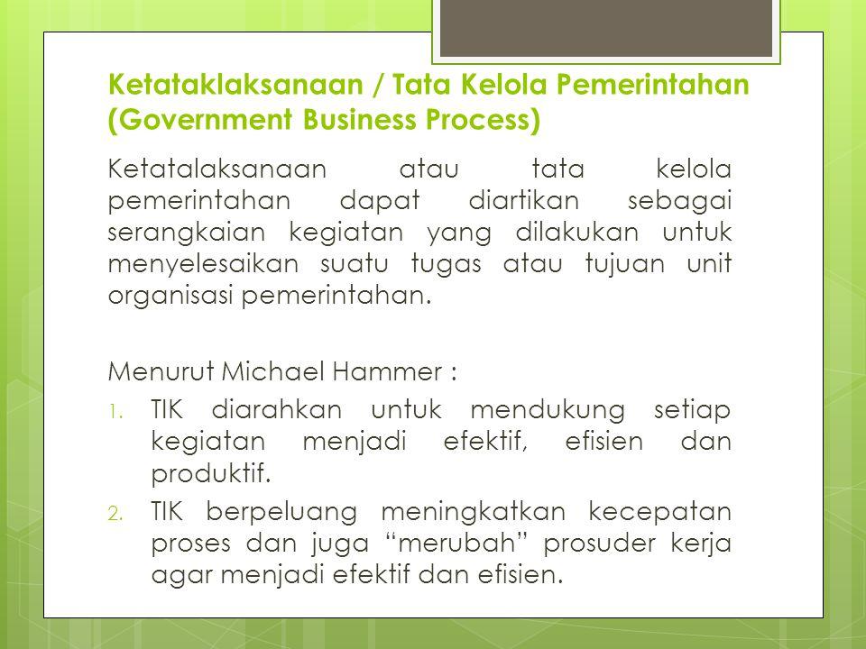 Ketataklaksanaan / Tata Kelola Pemerintahan (Government Business Process) Ketatalaksanaan atau tata kelola pemerintahan dapat diartikan sebagai serangkaian kegiatan yang dilakukan untuk menyelesaikan suatu tugas atau tujuan unit organisasi pemerintahan.