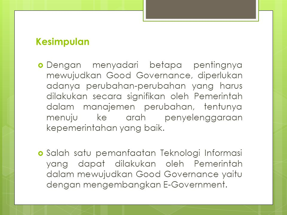 Kesimpulan  Dengan menyadari betapa pentingnya mewujudkan Good Governance, diperlukan adanya perubahan-perubahan yang harus dilakukan secara signifikan oleh Pemerintah dalam manajemen perubahan, tentunya menuju ke arah penyelenggaraan kepemerintahan yang baik.
