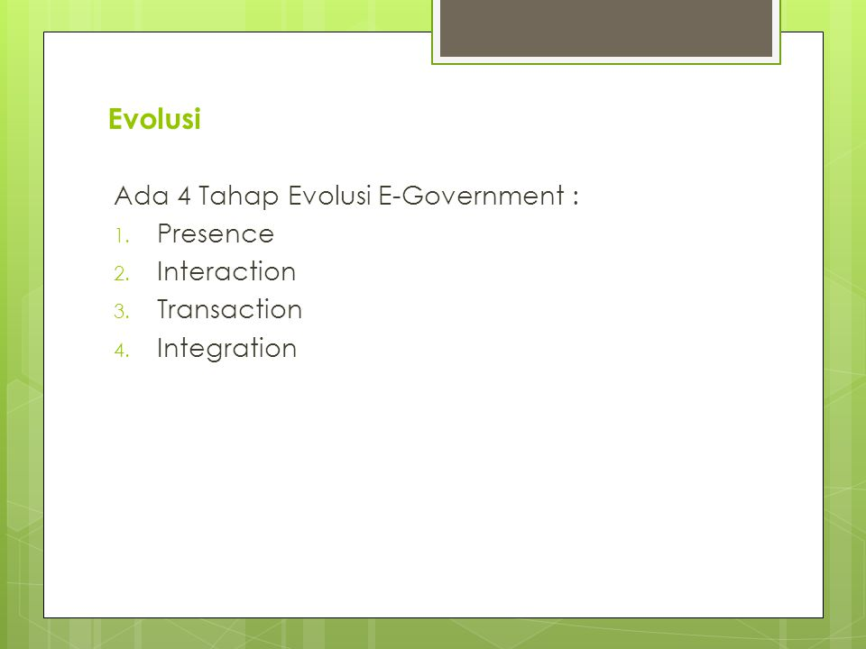 Evolusi Ada 4 Tahap Evolusi E-Government : 1. Presence 2. Interaction 3. Transaction 4. Integration