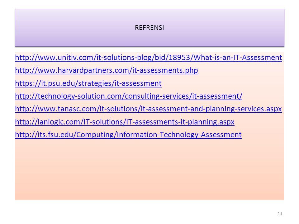 REFRENSI http://www.unitiv.com/it-solutions-blog/bid/18953/What-is-an-IT-Assessment http://www.harvardpartners.com/it-assessments.php https://it.psu.edu/strategies/it-assessment http://technology-solution.com/consulting-services/it-assessment/ http://www.tanasc.com/it-solutions/it-assessment-and-planning-services.aspx http://lanlogic.com/IT-solutions/IT-assessments-it-planning.aspx http://its.fsu.edu/Computing/Information-Technology-Assessment 11