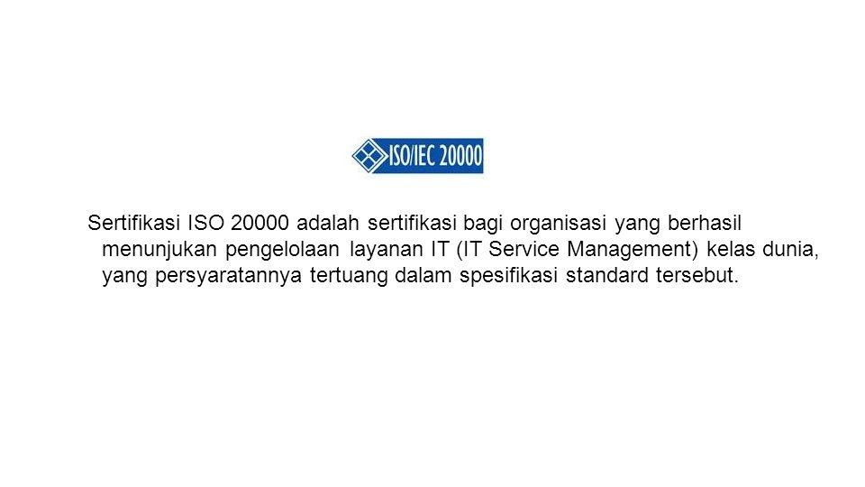 Sertifikasi ISO 20000 adalah sertifikasi bagi organisasi yang berhasil menunjukan pengelolaan layanan IT (IT Service Management) kelas dunia, yang per