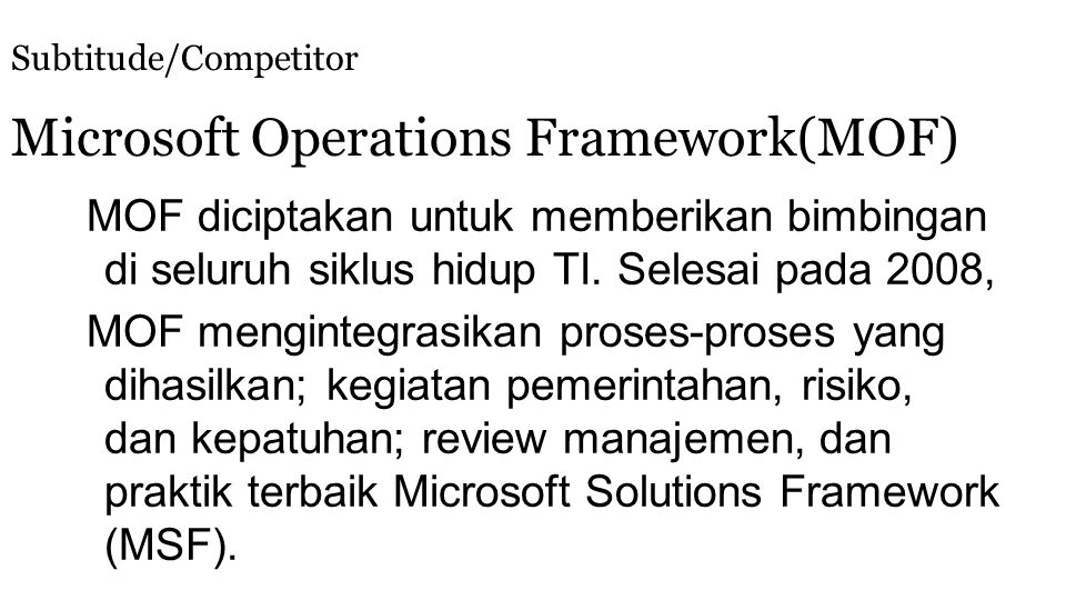 Subtitude/Competitor Microsoft Operations Framework(MOF) MOF diciptakan untuk memberikan bimbingan di seluruh siklus hidup TI. Selesai pada 2008, MOF
