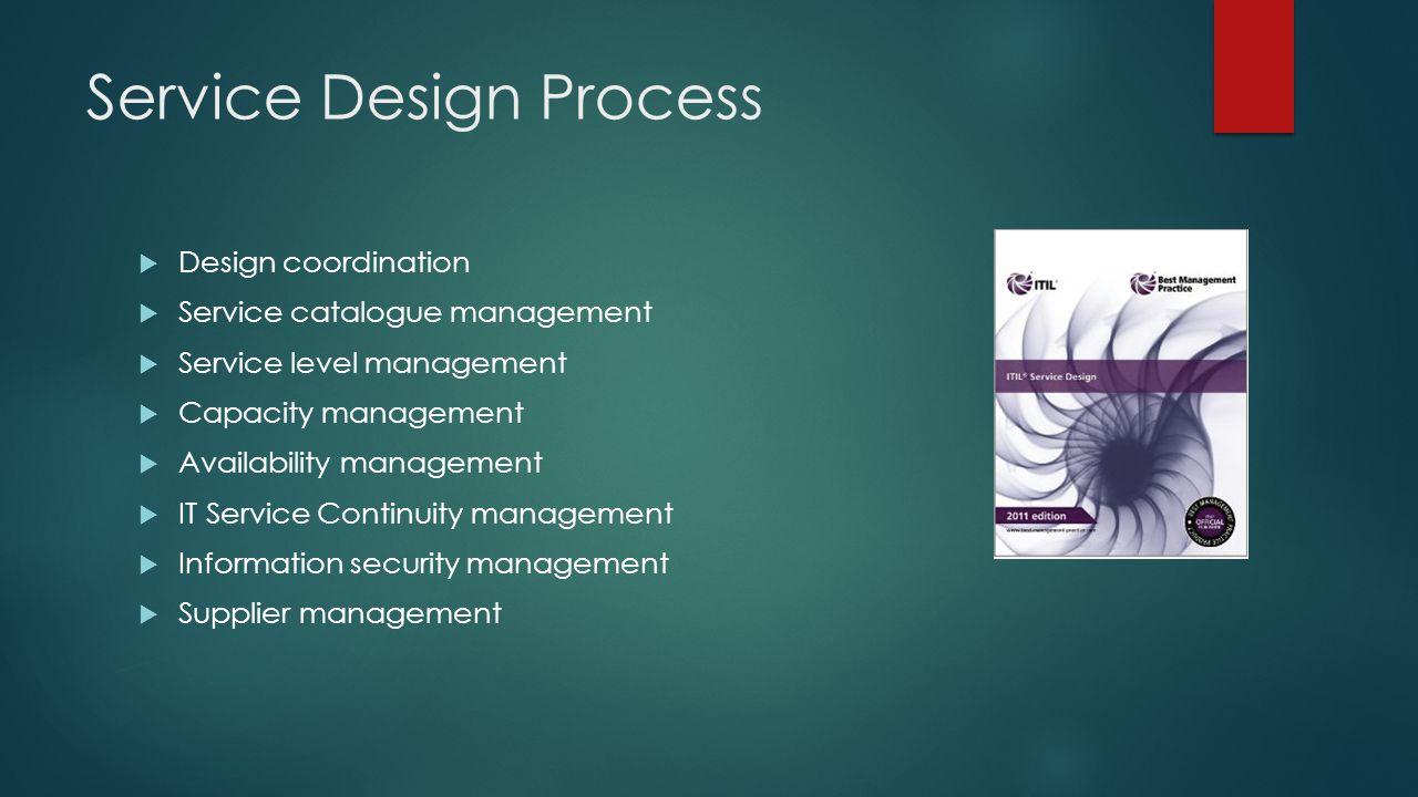Service Design Process  Design coordination  Service catalogue management  Service level management  Capacity management  Availability management  IT Service Continuity management  Information security management  Supplier management