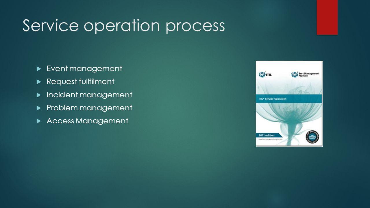 Service operation process  Event management  Request fullfilment  Incident management  Problem management  Access Management