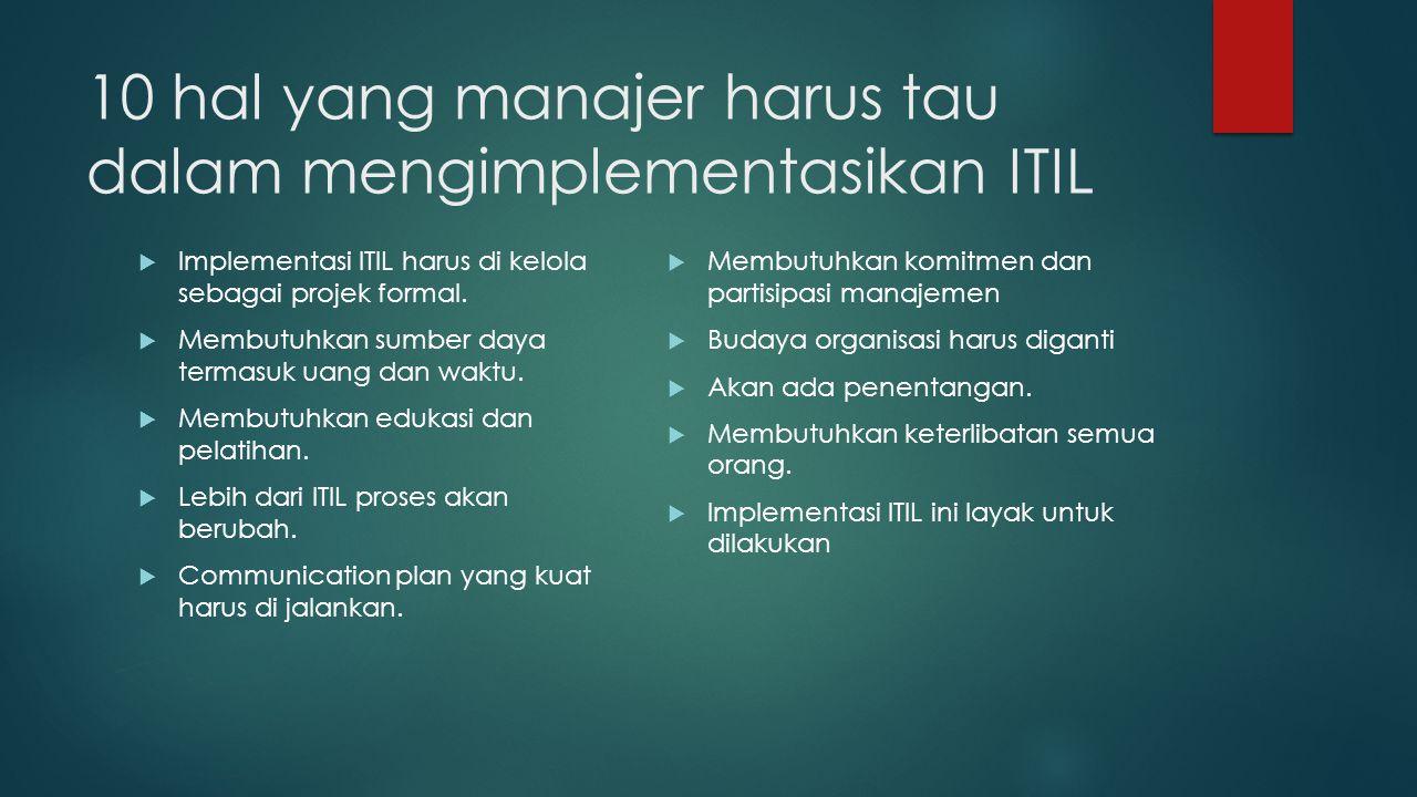 10 hal yang manajer harus tau dalam mengimplementasikan ITIL  Implementasi ITIL harus di kelola sebagai projek formal.  Membutuhkan sumber daya term