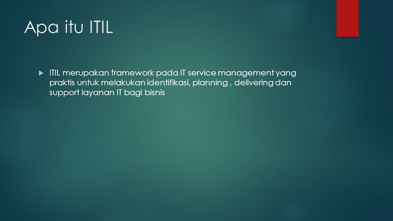 Sejarah ITIL  Konsep ITIL muncul pada tahun 1980an oleh pemerintah UK melalui kabinetnya yaitu Central Computer and Telecommunications Agency (CCTA)  2001: Versi 2 (2 modul)  2007: Versi 3 (5 modul)  Similar Framework: Microsoft Operations Framework (MOF)