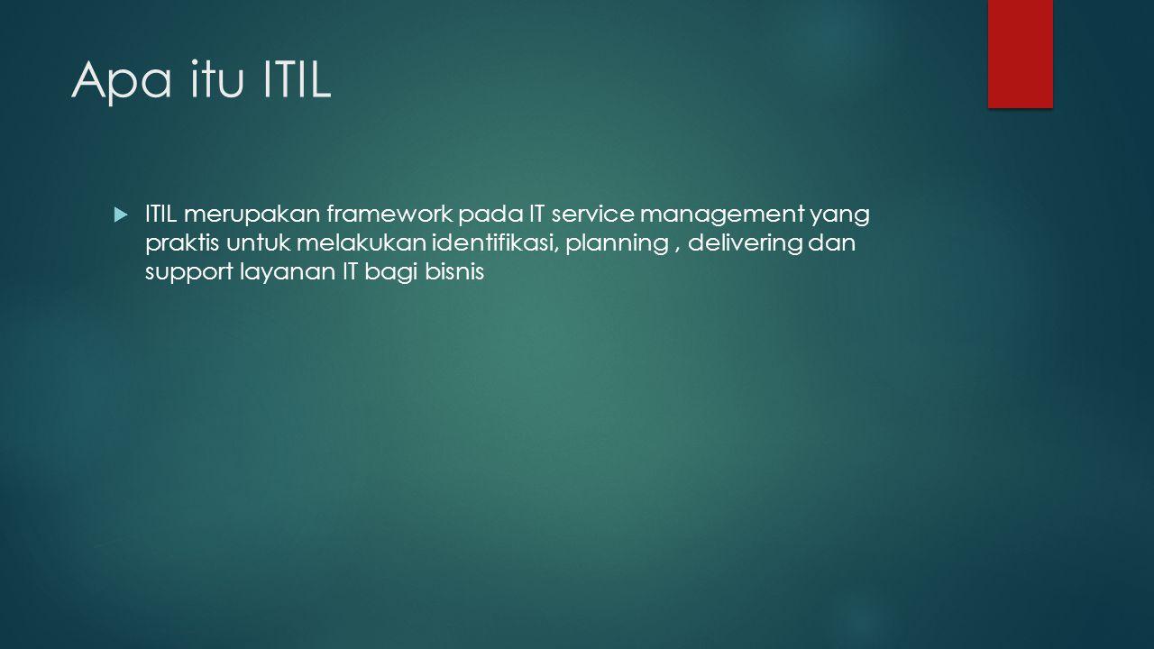 Apa itu ITIL  ITIL merupakan framework pada IT service management yang praktis untuk melakukan identifikasi, planning, delivering dan support layanan IT bagi bisnis