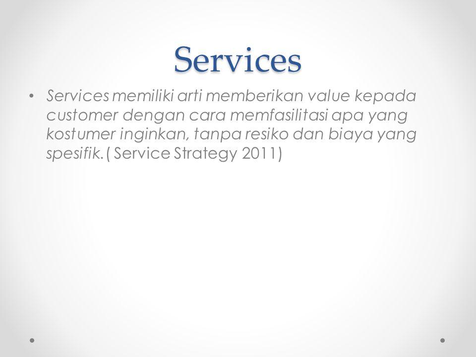 Services Services memiliki arti memberikan value kepada customer dengan cara memfasilitasi apa yang kostumer inginkan, tanpa resiko dan biaya yang spesifik.( Service Strategy 2011)