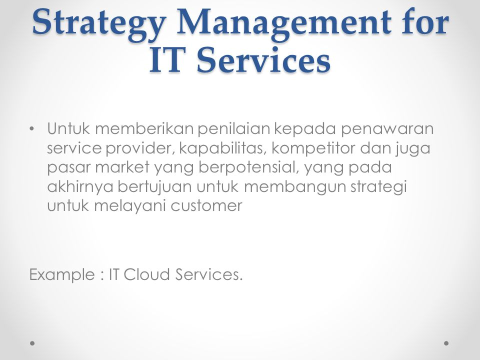 Strategy Management for IT Services Untuk memberikan penilaian kepada penawaran service provider, kapabilitas, kompetitor dan juga pasar market yang berpotensial, yang pada akhirnya bertujuan untuk membangun strategi untuk melayani customer Example : IT Cloud Services.