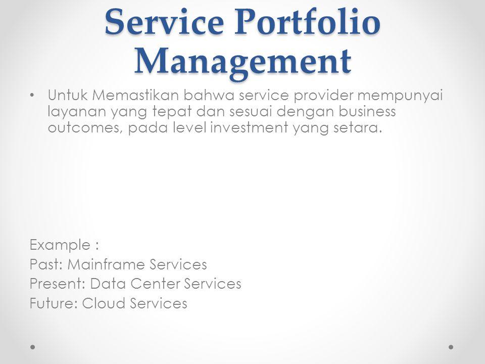 Service Portfolio Management Untuk Memastikan bahwa service provider mempunyai layanan yang tepat dan sesuai dengan business outcomes, pada level investment yang setara.