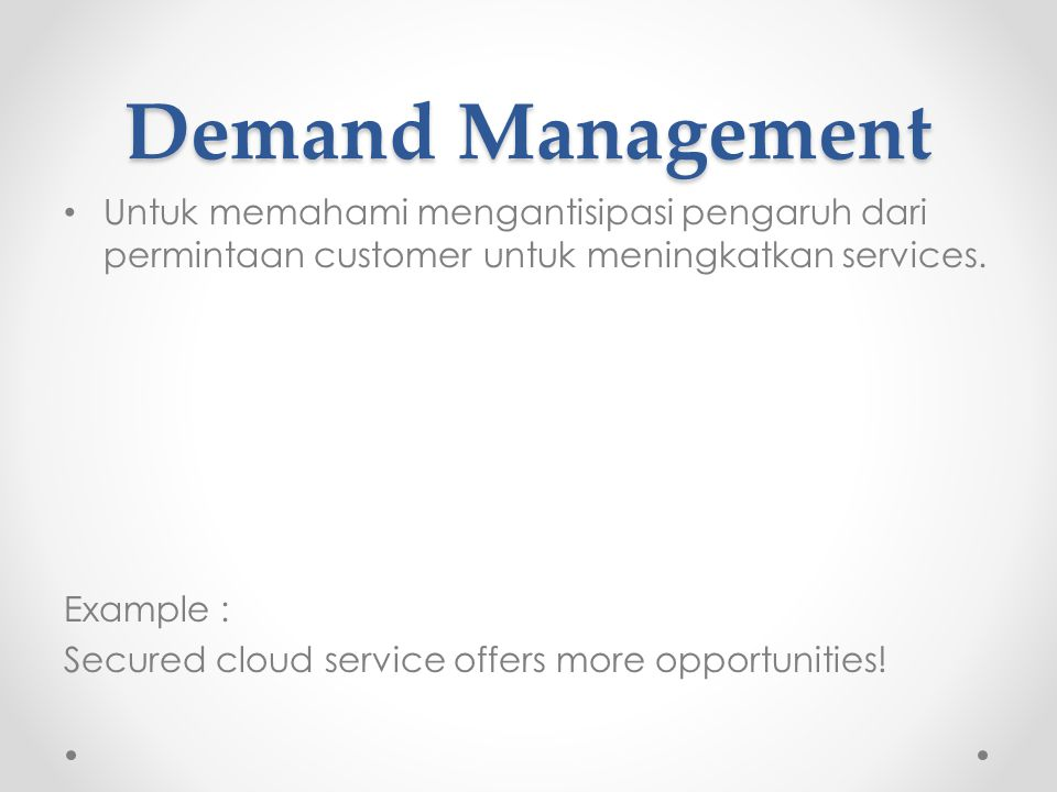 Demand Management Untuk memahami mengantisipasi pengaruh dari permintaan customer untuk meningkatkan services. Example : Secured cloud service offers