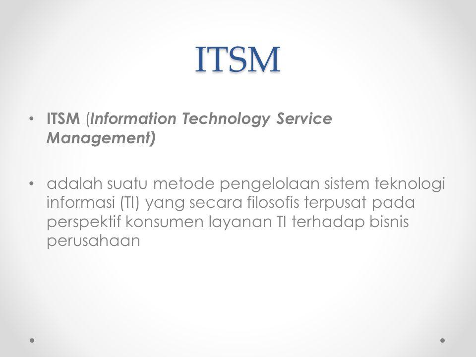 ITSM ITSM ( Information Technology Service Management) adalah suatu metode pengelolaan sistem teknologi informasi (TI) yang secara filosofis terpusat