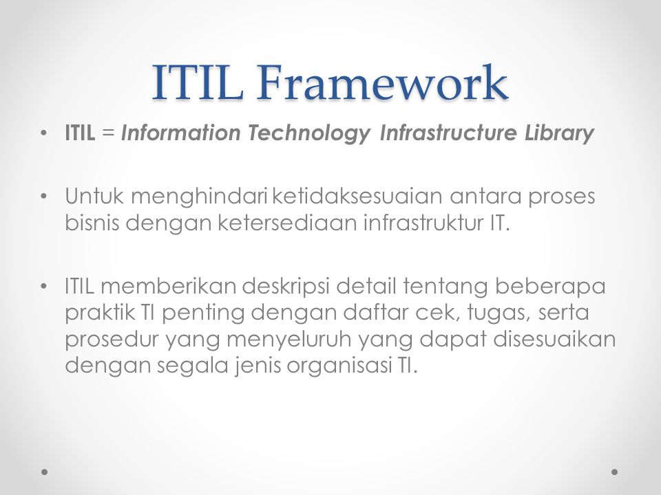 Keuntungan ITIL Peningkatan service availability Penghematan finansial Pengurangan pengerjaan ulang (rework) Lost time Perbaikan pengelolaan Penggunaan sumber daya Perbaikan dalam hal pengambilan keputusan Perbaikan optimalisasi resiko