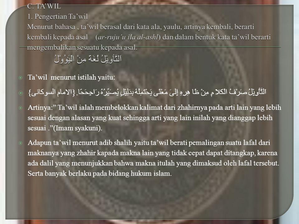  Ta'wil menurut istilah yaitu :  اَلتَّأْوِيْلُ صَرْفُ الْكَلاَ مِ مِنْ ظَا ﻫِرِهِ إِلىَ مَعْنًى يَحْتَمِلُهُ بِدَلِيْلٍ يُصَيِّرُهُ رَاجِحَحًا.{ ا