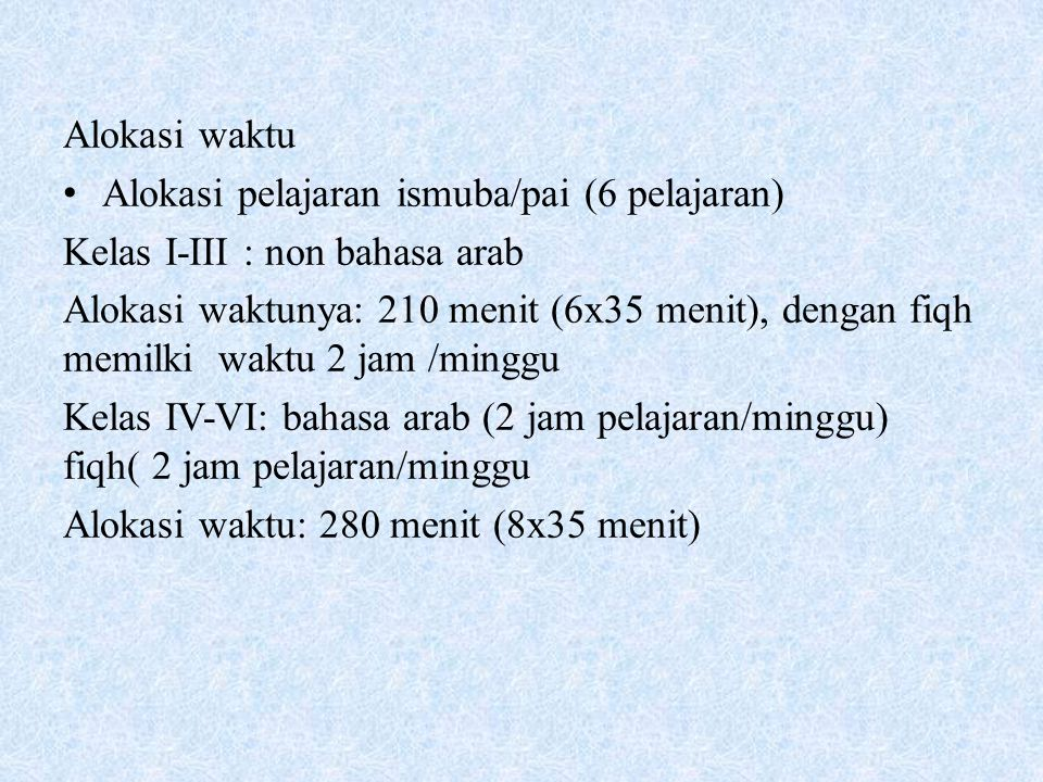 Alokasi waktu Alokasi pelajaran ismuba/pai (6 pelajaran) Kelas I-III : non bahasa arab Alokasi waktunya: 210 menit (6x35 menit), dengan fiqh memilki w