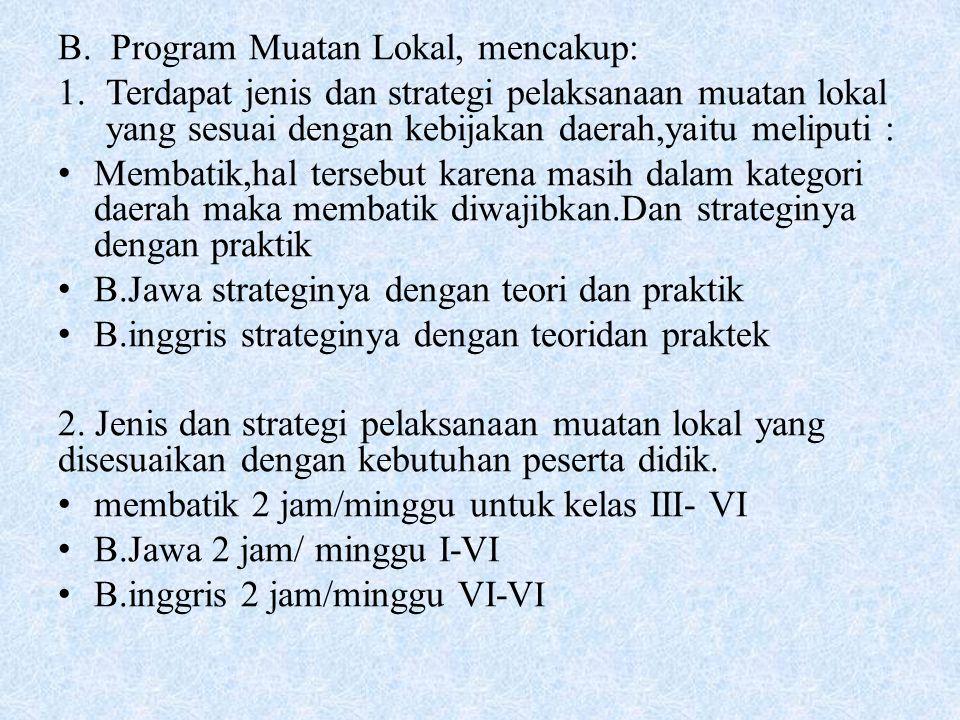 B. Program Muatan Lokal, mencakup: 1.Terdapat jenis dan strategi pelaksanaan muatan lokal yang sesuai dengan kebijakan daerah,yaitu meliputi : Membati