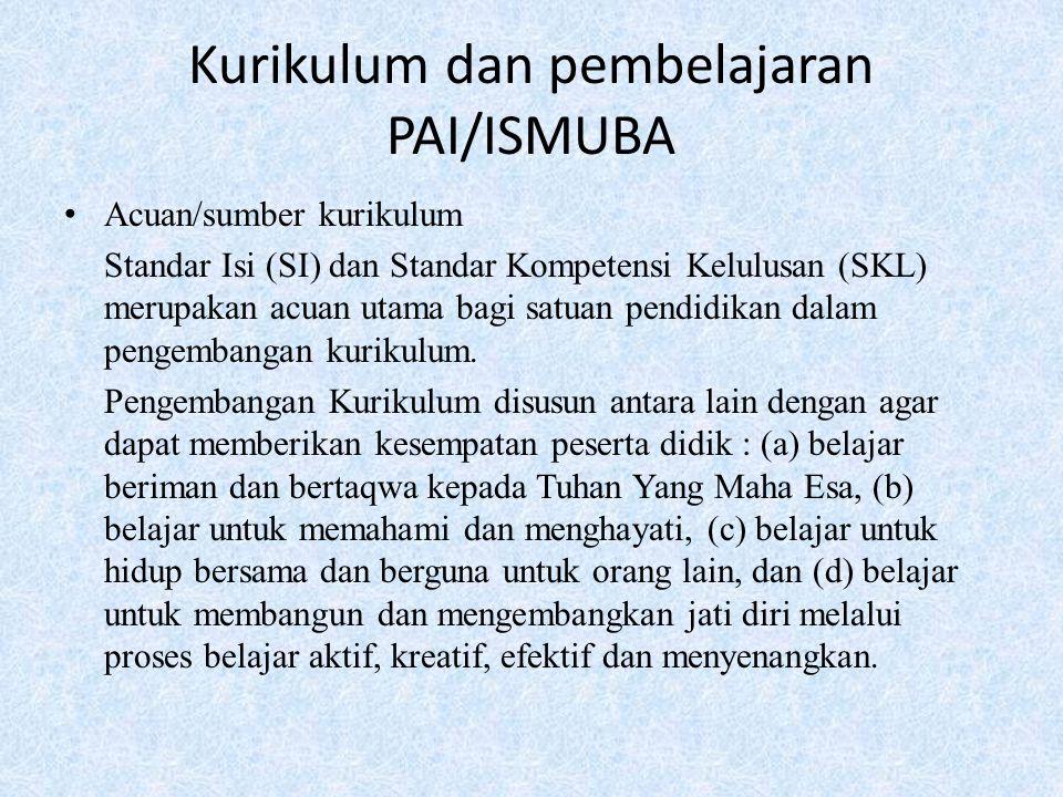 Kurikulum dan pembelajaran PAI/ISMUBA Acuan/sumber kurikulum Standar Isi (SI) dan Standar Kompetensi Kelulusan (SKL) merupakan acuan utama bagi satuan