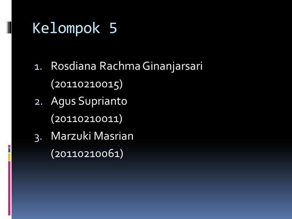 Kelompok 5 1. Rosdiana Rachma Ginanjarsari (20110210015) 2. Agus Suprianto (20110210011) 3. Marzuki Masrian (20110210061)