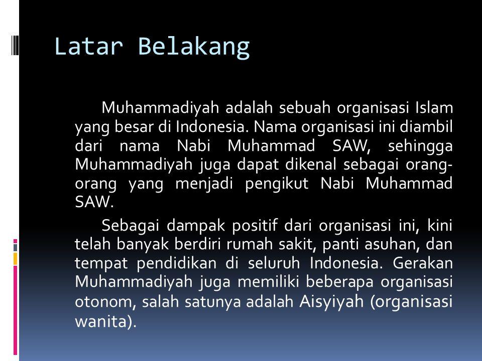 Latar Belakang Muhammadiyah adalah sebuah organisasi Islam yang besar di Indonesia. Nama organisasi ini diambil dari nama Nabi Muhammad SAW, sehingga