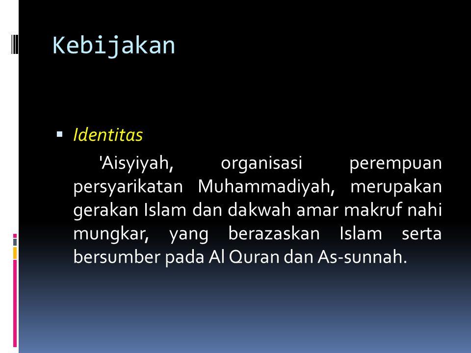 Kebijakan  Identitas 'Aisyiyah, organisasi perempuan persyarikatan Muhammadiyah, merupakan gerakan Islam dan dakwah amar makruf nahi mungkar, yang be