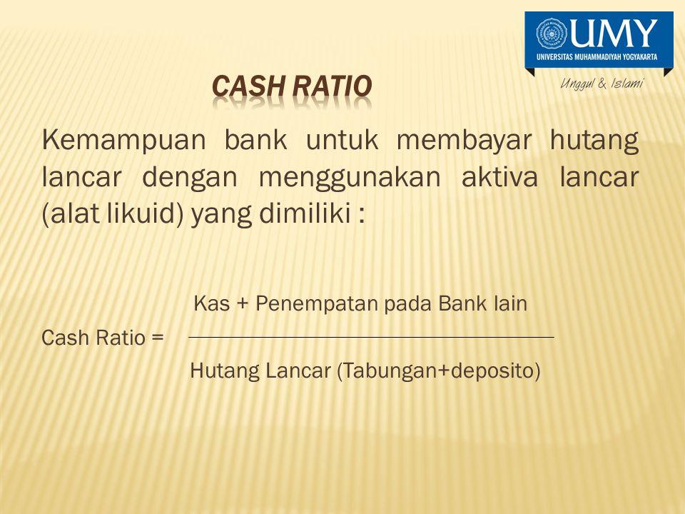 Kemampuan bank untuk membayar hutang lancar dengan menggunakan aktiva lancar (alat likuid) yang dimiliki : Kas + Penempatan pada Bank lain Cash Ratio = Hutang Lancar (Tabungan+deposito)