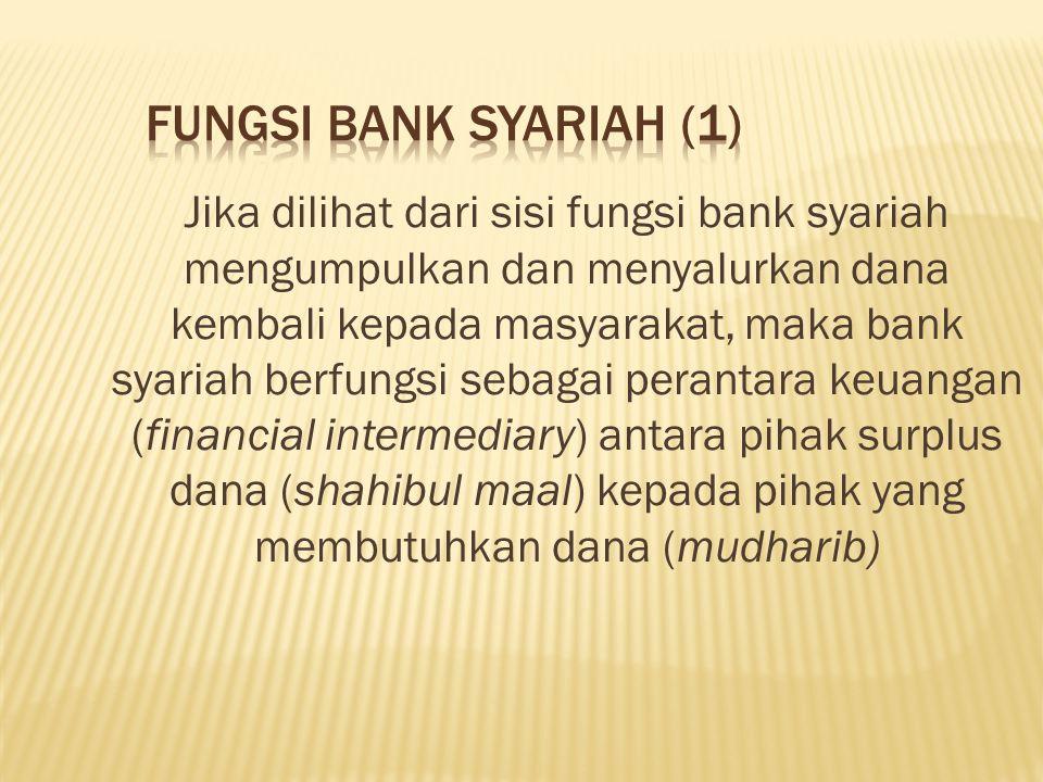 Jika dilihat dari sisi fungsi bank syariah mengumpulkan dan menyalurkan dana kembali kepada masyarakat, maka bank syariah berfungsi sebagai perantara keuangan (financial intermediary) antara pihak surplus dana (shahibul maal) kepada pihak yang membutuhkan dana (mudharib)