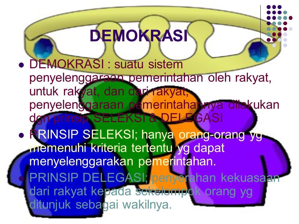 DEMOKRASI DEMOKRASI : suatu sistem penyelenggaraan pemerintahan oleh rakyat, untuk rakyat, dan dari rakyat, penyelenggaraan pemerintahannya dilakukan dgn prinsip SELEKSI & DELEGASI PRINSIP SELEKSI; hanya orang-orang yg memenuhi kriteria tertentu yg dapat menyelenggarakan pemerintahan.