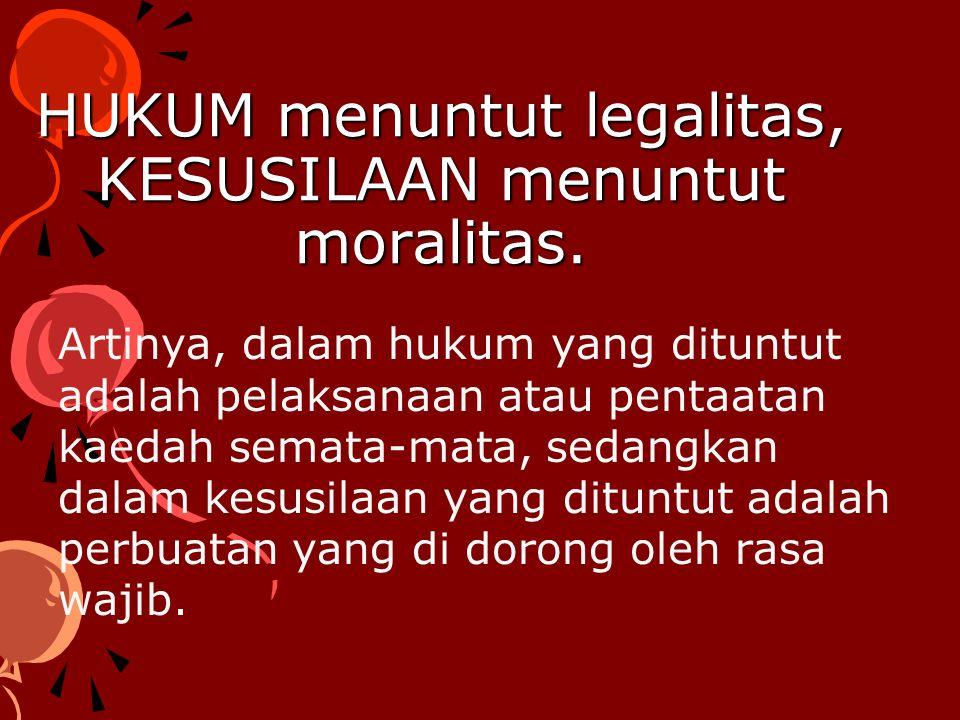 HUKUM menuntut legalitas, KESUSILAAN menuntut moralitas. Artinya, dalam hukum yang dituntut adalah pelaksanaan atau pentaatan kaedah semata-mata, seda