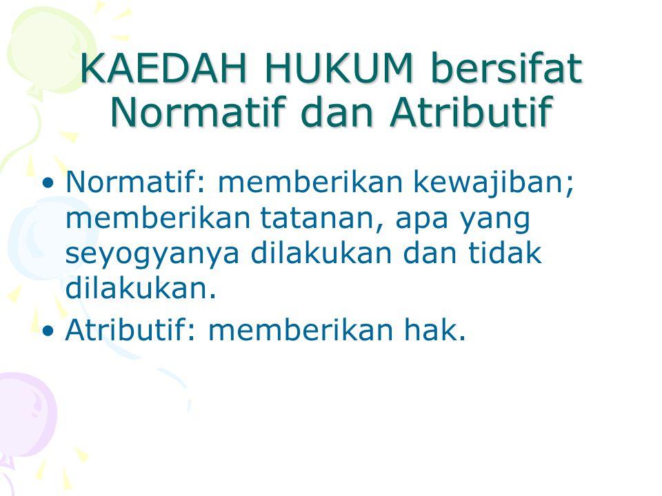 KAEDAH HUKUM bersifat Normatif dan Atributif Normatif: memberikan kewajiban; memberikan tatanan, apa yang seyogyanya dilakukan dan tidak dilakukan.
