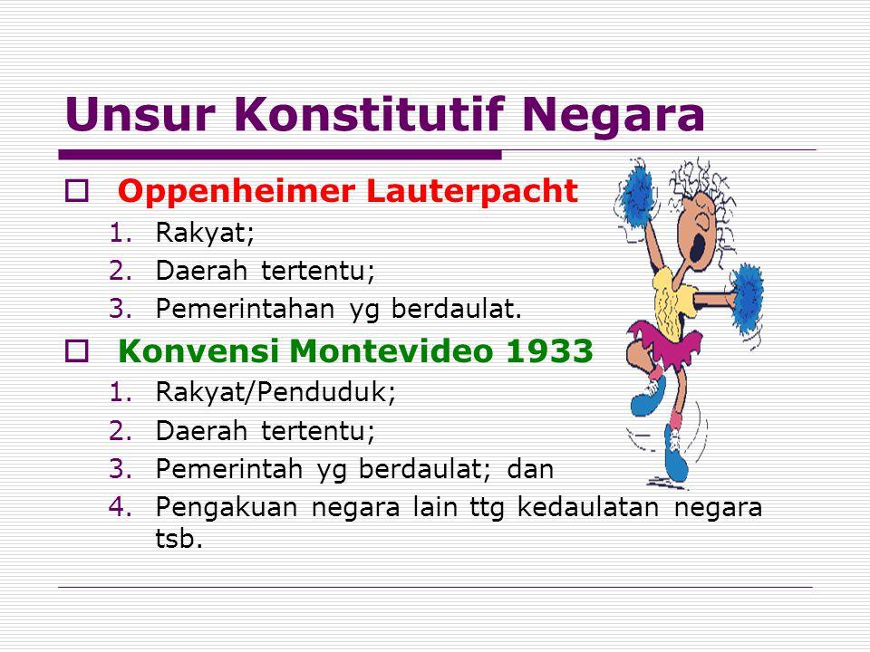 Unsur Konstitutif Negara  Oppenheimer Lauterpacht 1.Rakyat; 2.Daerah tertentu; 3.Pemerintahan yg berdaulat.  Konvensi Montevideo 1933 1.Rakyat/Pendu