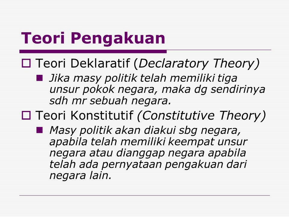 Teori Pengakuan  Teori Deklaratif (Declaratory Theory) Jika masy politik telah memiliki tiga unsur pokok negara, maka dg sendirinya sdh mr sebuah neg