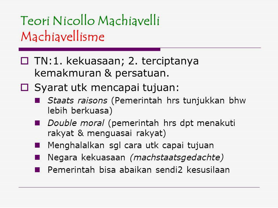 Teori Nicollo Machiavelli Machiavellisme  TN:1. kekuasaan; 2. terciptanya kemakmuran & persatuan.  Syarat utk mencapai tujuan: Staats raisons (Pemer