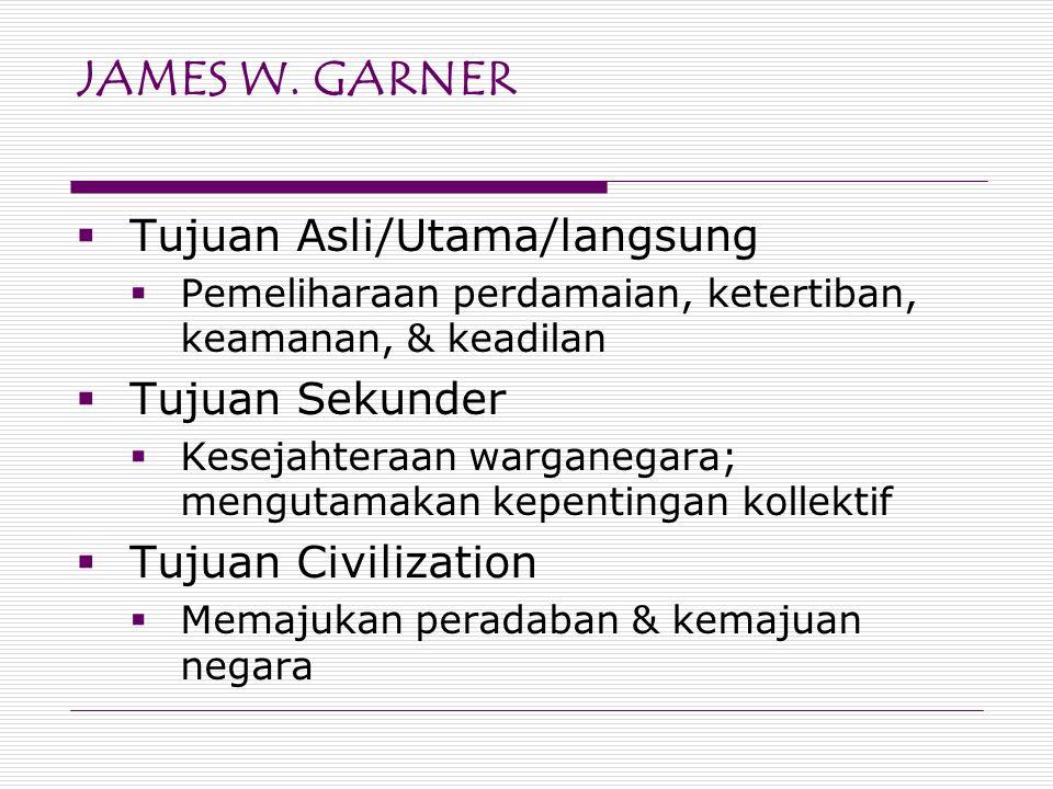 JAMES W. GARNER  Tujuan Asli/Utama/langsung  Pemeliharaan perdamaian, ketertiban, keamanan, & keadilan  Tujuan Sekunder  Kesejahteraan warganegara