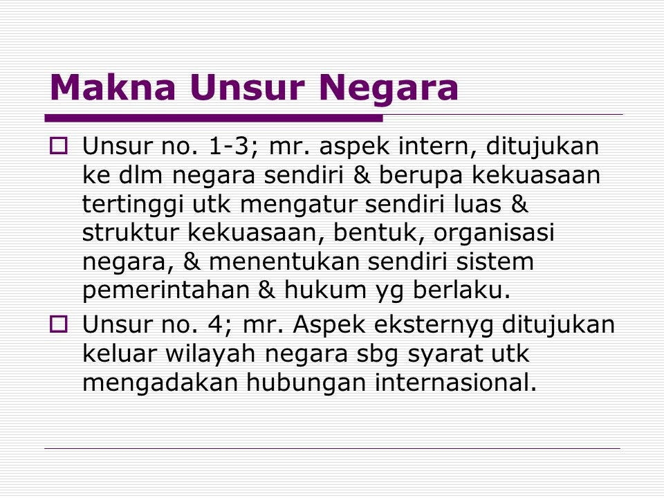Makna Unsur Negara  Unsur no. 1-3; mr. aspek intern, ditujukan ke dlm negara sendiri & berupa kekuasaan tertinggi utk mengatur sendiri luas & struktu