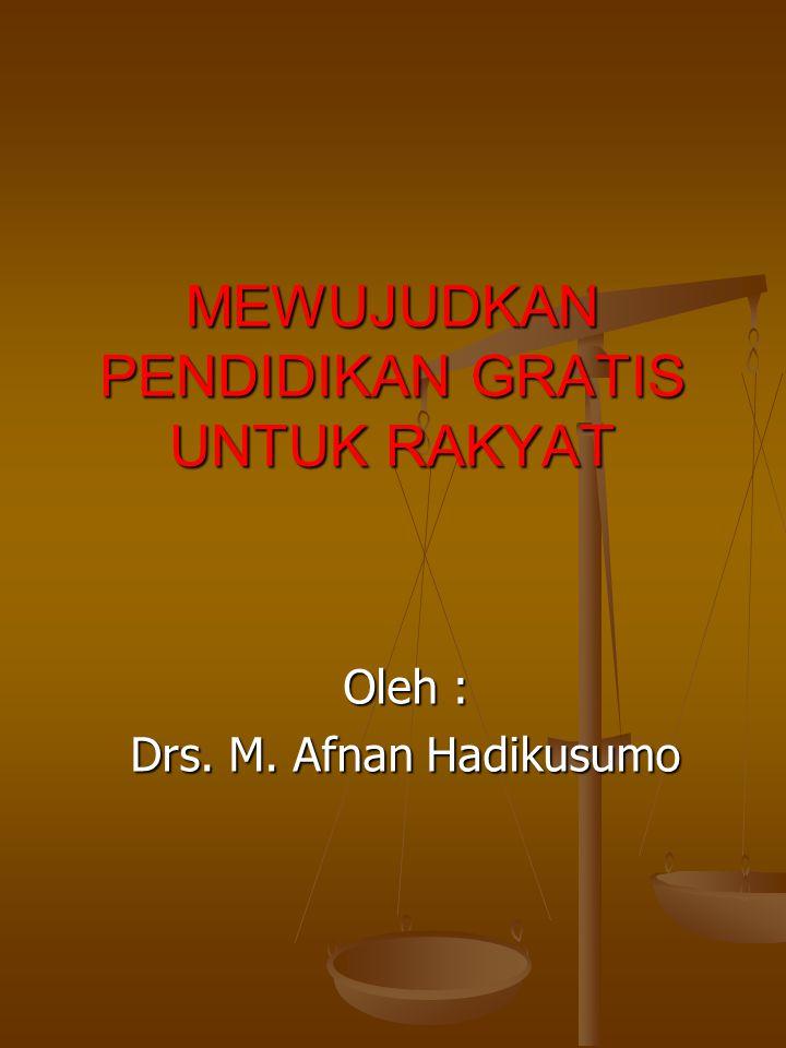 MEWUJUDKAN PENDIDIKAN GRATIS UNTUK RAKYAT Oleh : Drs. M. Afnan Hadikusumo