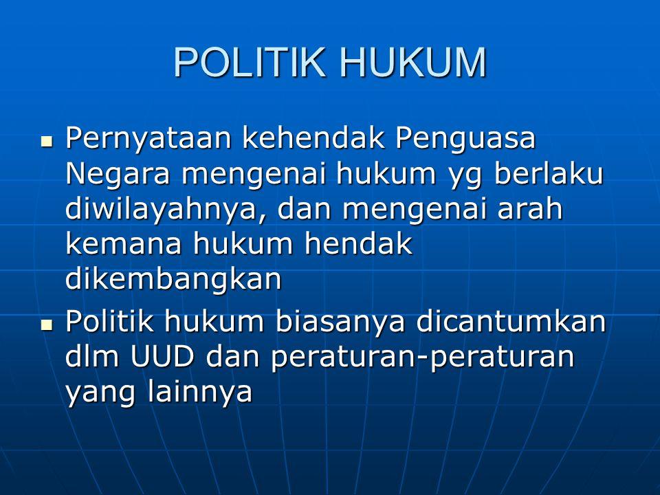 POLITIK HUKUM Pernyataan kehendak Penguasa Negara mengenai hukum yg berlaku diwilayahnya, dan mengenai arah kemana hukum hendak dikembangkan Pernyataa