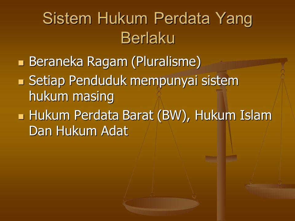 Sistem Hukum Perdata Yang Berlaku Beraneka Ragam (Pluralisme) Beraneka Ragam (Pluralisme) Setiap Penduduk mempunyai sistem hukum masing Setiap Penduduk mempunyai sistem hukum masing Hukum Perdata Barat (BW), Hukum Islam Dan Hukum Adat Hukum Perdata Barat (BW), Hukum Islam Dan Hukum Adat