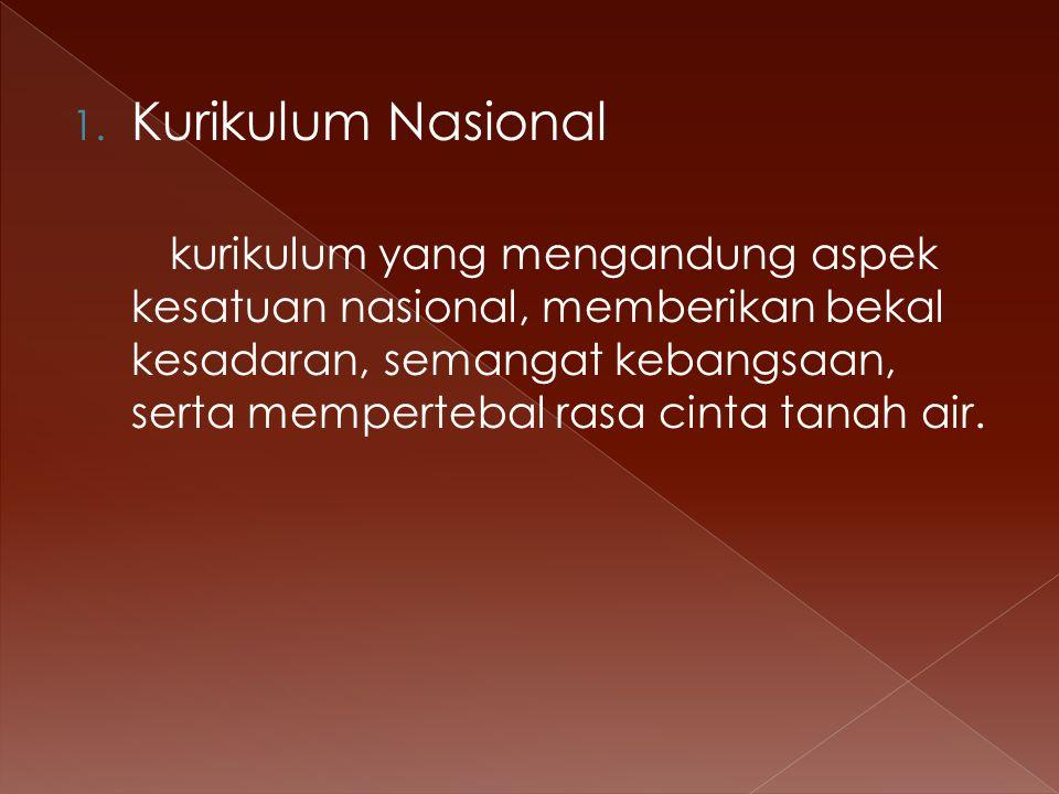 1. Kurikulum Nasional kurikulum yang mengandung aspek kesatuan nasional, memberikan bekal kesadaran, semangat kebangsaan, serta mempertebal rasa cinta