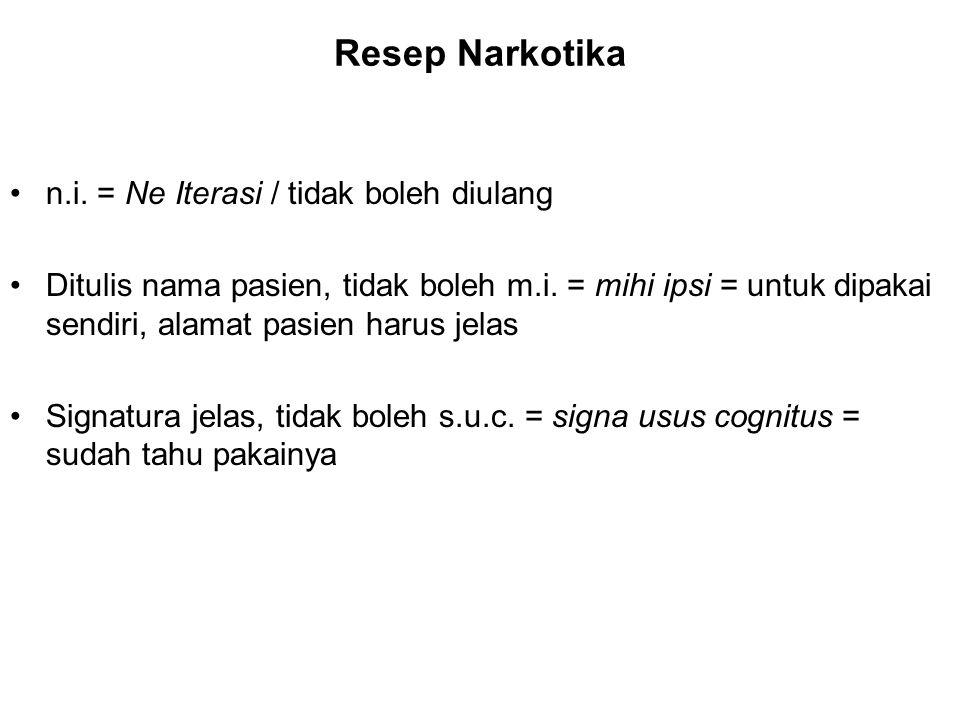 Resep Narkotika n.i. = Ne Iterasi / tidak boleh diulang Ditulis nama pasien, tidak boleh m.i. = mihi ipsi = untuk dipakai sendiri, alamat pasien harus